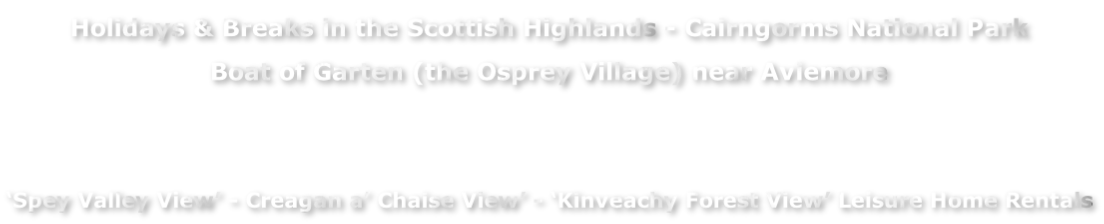 Holidays & Breaks in the Scottish Highlands - Cairngorms National Park  Boat of Garten (the Osprey Village) near Aviemore   'Spey Valley View' - Creagan a' Chaise View' - 'Kinveachy Forest View' Leisure Home Rentals